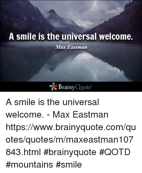 Memes, Quotes, and Smile: A Smile Is the universal Welcome.  Max Eastman  Brainy Quote A smile is the universal welcome. - Max Eastman https://www.brainyquote.com/quotes/quotes/m/maxeastman107843.html #brainyquote #QOTD #mountains #smile