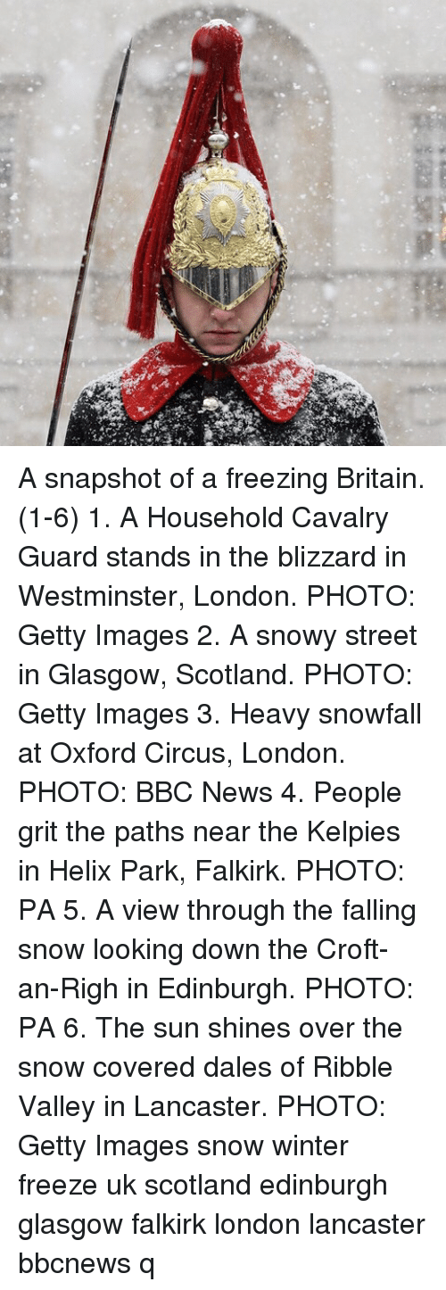 Memes, News, and Winter: A snapshot of a freezing Britain. (1-6) 1. A Household Cavalry Guard stands in the blizzard in Westminster, London. PHOTO: Getty Images 2. A snowy street in Glasgow, Scotland. PHOTO: Getty Images 3. Heavy snowfall at Oxford Circus, London. PHOTO: BBC News 4. People grit the paths near the Kelpies in Helix Park, Falkirk. PHOTO: PA 5. A view through the falling snow looking down the Croft-an-Righ in Edinburgh. PHOTO: PA 6. The sun shines over the snow covered dales of Ribble Valley in Lancaster. PHOTO: Getty Images snow winter freeze uk scotland edinburgh glasgow falkirk london lancaster bbcnews q