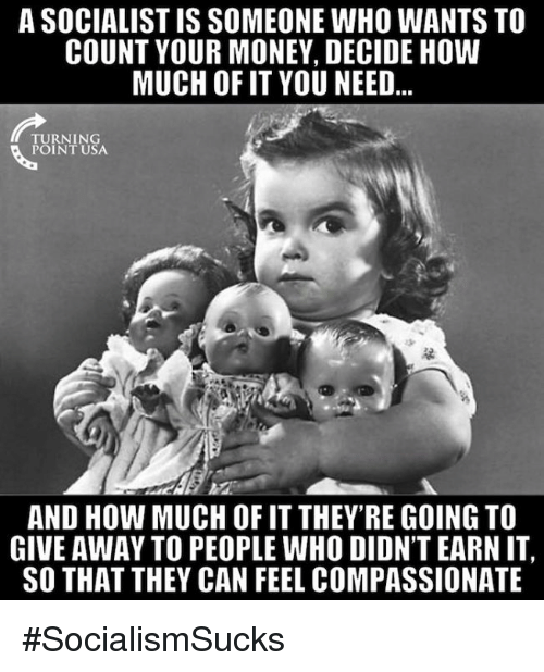 Memes, Money, and Socialist: A SOCIALIST IS SOMEONE WHO WANTS TO  COUNT YOUR MONEY, DECIDE HOW  MUCH OF IT YOU NEED...  TURNING  POINT USA  AND HOW MUCH OF IT THEY RE GOING TO  GIVE AWAY TO PEOPLE WHO DIDN'T EARN IT,  SO THAT THEY CAN FEEL COMPASSIONATE #SocialismSucks
