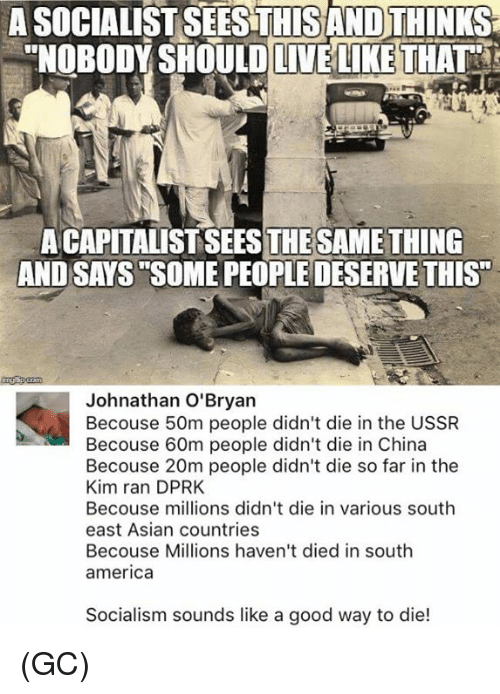 "America, Asian, and Memes: A SOCIALIST SEESTHISAND THINKS  ""NOBODY SHOULDLIVELIKE THAT  A CAPITALIST SEESTHESAMETHING  AND SAYS SOME PEOPLE DESERVE THIS""  Johnathan O'Bryan  Becouse 50m people didn't die in the USSR  Becouse 60m people didn't die in China  Becouse 20m people didn't die so far in the  Kim ran DPRK  Becouse millions didn't die in various south  east Asian countries  Becouse Millions haven't died in south  america  Socialism sounds like a good way to die! (GC)"