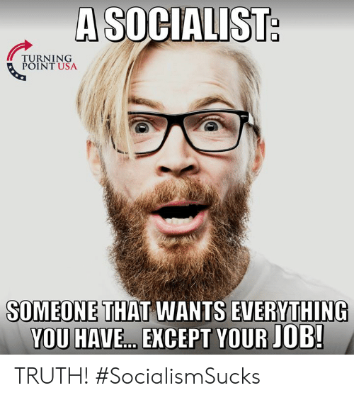 Memes, Socialist, and Truth: A SOCIALIST  TURNING  POINT USA  SOMEONE THAT WANTS EVERYTHING  YOU HAVE...EXCEPT YOUR JOB! TRUTH! #SocialismSucks