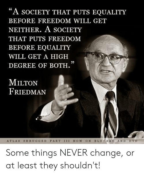 "Memes, Change, and Freedom: ""A socIeTY THAT PUTS EQUALITY  BEFORE FREEDOM WILL GET  NEITHER. A SOCIETY  THAT PUTS FREEDOM  BEFORE EQUALITY  WILL GET A HIGH  DEGREE OF BOTH.  0)  MILTON  FRIEDMAN  ATLAS SHRUGGED PART 1II NOW ON BLU-RAY AND DVD Some things NEVER change, or at least they shouldn't!"