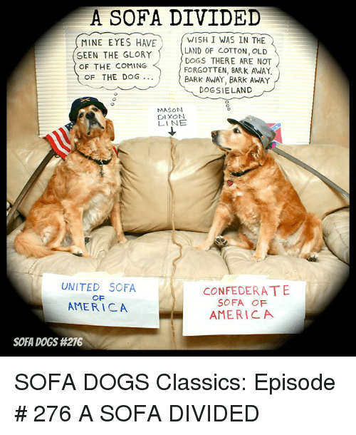 America, Dogs, and Memes: A SOFA DIVIDED  MINE EYES HAVE  SEEN THE GLORY  OF THE COMING  WISH I WAS IN THE  LAND OF COTTON, OLD  DOGS THERE ARE NOT  FORGOTTEN, BARK AWAY,  BARK AWAY, BARk AWAY  DOGSIELAND  OF THE DOG..  0  MASON  DIXON  LINE  UNITED SOFA  AMERICA  CONFECERATE  SOFA OF  AMERICA  SOFA DOGS SOFA DOGS Classics: Episode # 276 A SOFA DIVIDED