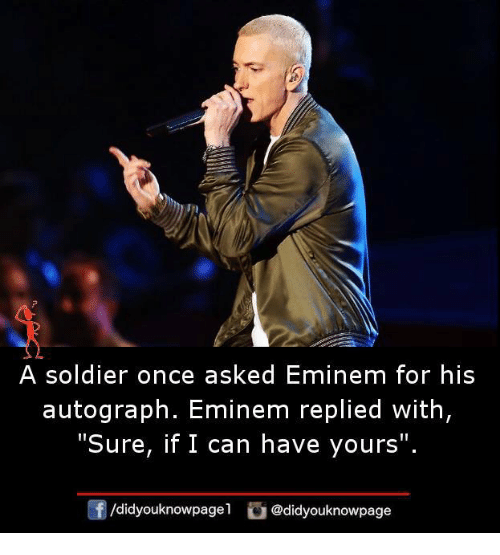 "Eminem, Memes, and 🤖: A soldier once asked Eminem for his  autograph. Eminem replied with  ""Sure, if I can have yours  /d.dyouknowpagel 】 @didyouknowpage"