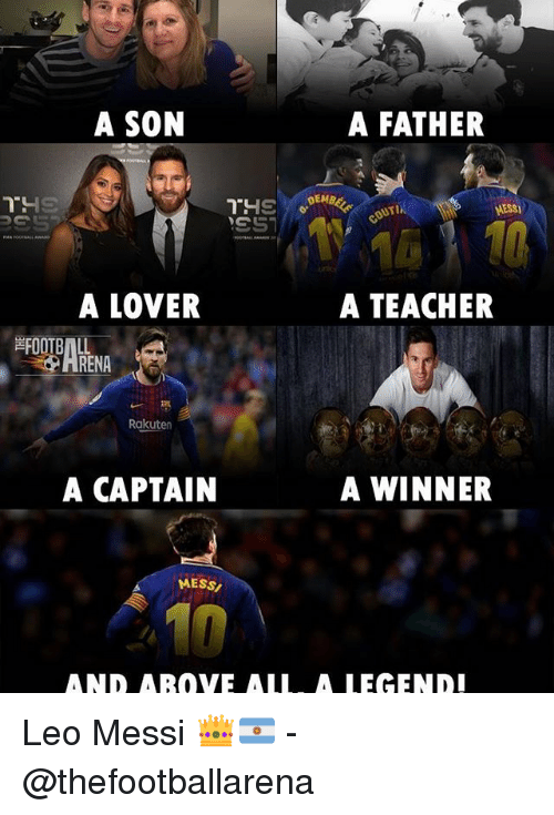 Memes, Teacher, and Messi: A SON  A FATHER  AESS  16  A TEACHER  A LOVER  RENA  Rakuten  A CAPTAIN  A WINNER  MESSン  10  AND AROVE ALL. A LEGEND! Leo Messi 👑🇦🇷️ - @thefootballarena