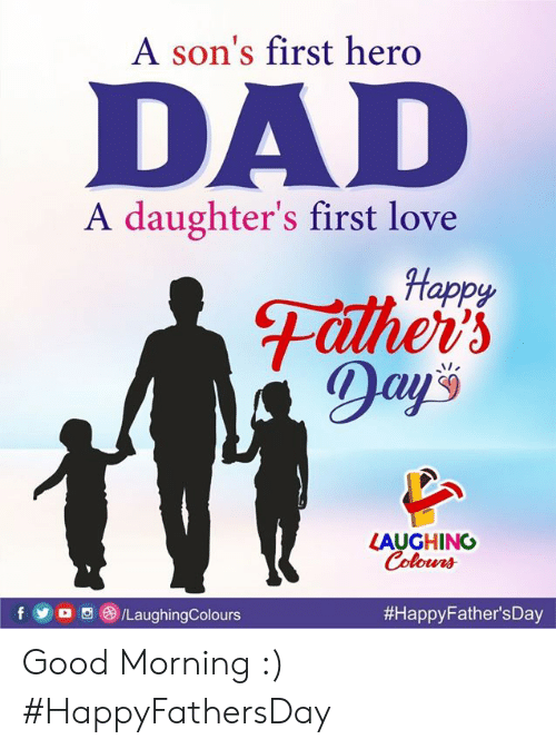 Dad, Love, and Good Morning: A son's first hero  DAD  A daughter's first love  Happy  Father's  ADay's  LAUGHING  Colours  /LaughingColours  Good Morning :)  #HappyFathersDay