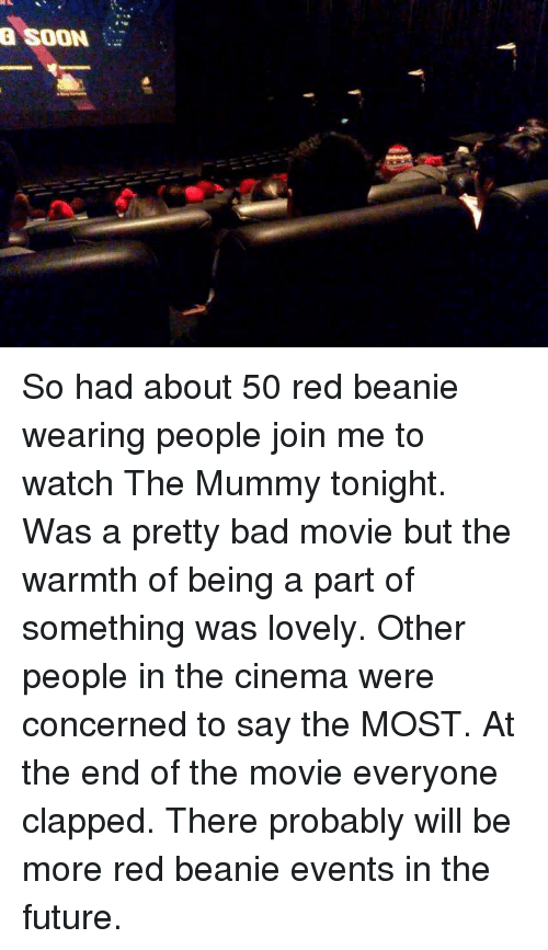 Bad, Future, and Soon...: a SOON So had about 50 red beanie wearing people join me to watch The Mummy tonight. Was a pretty bad movie but the warmth of being a part of something was lovely. Other people in the cinema were concerned to say the MOST. At the end of the movie everyone clapped. There probably will be more red beanie events in the future.