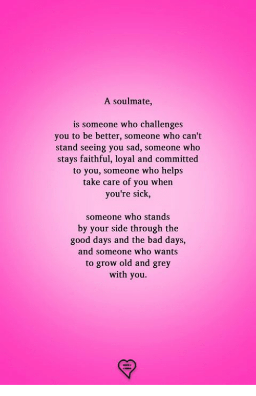 Bad, Memes, and Good: A soulmate,  someone who challenges  you to be better, someone who can't  stand seeing you sad, someone who  stays faithful, loyal and committed  to you, someone who helps  take care of you whern  you're sick,  someone who stands  by your side through the  good days and the bad days,  and someone who wants  to grow old and grey  with you.