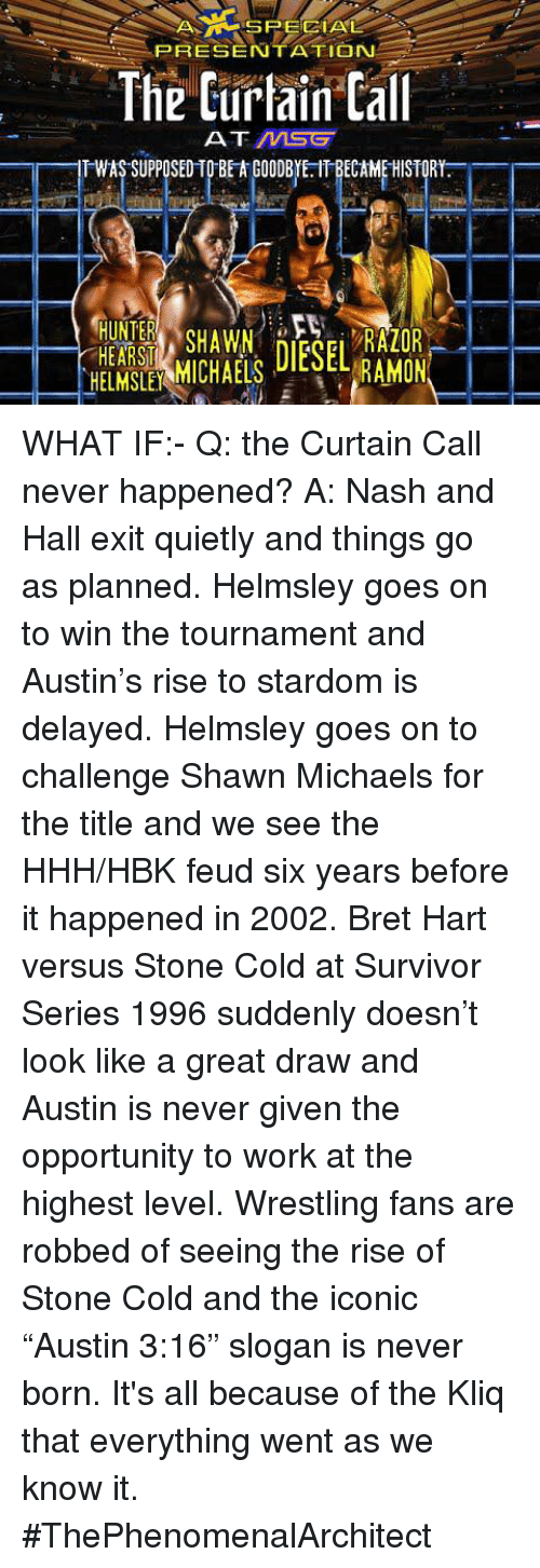"""Memes, Survivor, and Curtains: A SPECIAL  PRESENTATION  The Curtain Call  AT MSG  TWAS SUPPOSED TO BETA GOODBYE. IT BECAMEHISTORY.  HUNTER  RAZOR  RAMON WHAT IF:- Q: the Curtain Call never happened?  A: Nash and Hall exit quietly and things go as planned. Helmsley goes on to win the tournament and Austin's rise to stardom is delayed. Helmsley goes on to challenge Shawn Michaels for the title and we see the HHH/HBK feud six years before it happened in 2002. Bret Hart versus Stone Cold at Survivor Series 1996 suddenly doesn't look like a great draw and Austin is never given the opportunity to work at the highest level. Wrestling fans are robbed of seeing the rise of Stone Cold and the iconic """"Austin 3:16"""" slogan is never born.  It's all because of the Kliq that everything went as we know it.  #ThePhenomenalArchitect"""