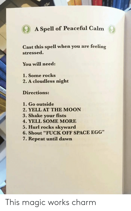 """Some More, Dawn, and Fuck: A Spell of Peaceful Calm  Cast this spell when you are feeling  stressed.  You will need:  1. Some rocks  2. A cloudless night  Directions:  1. Go outside  2. YELL AT THE MOON  3. Shake your fists  4. YELL SOME MORE  5. Hurl rocks skyward  6. Shout """"FUCK OFF SPACE EGG""""  7. Repeat until dawn This magic works charm"""