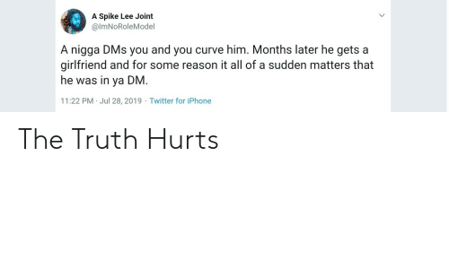 Curving, Iphone, and Twitter: A Spike Lee Joint  @ImNoRoleMoel  A nigga DMs you and you curve him. Months later he gets a  girlfriend and for some reason it all of a sudden matters that  he was in ya DM.  11:22 PM Jul 28, 2019 Twitter for iPhone The Truth Hurts