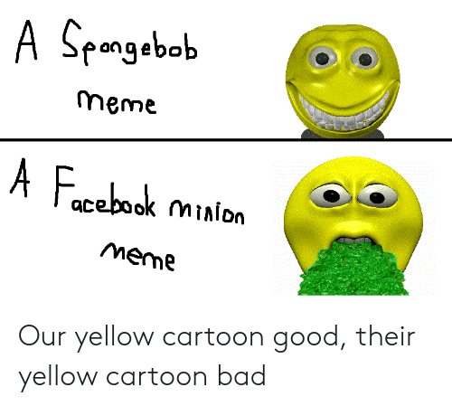 Bad, Meme, and SpongeBob: A Spongebob  meme  F  A  cebook minion  meme Our yellow cartoon good, their yellow cartoon bad