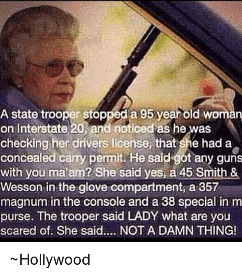 Memes, Old Woman, and 🤖: A state trooper stopped a 95 year old woman  on Interstate 20, and noticed as he was  checking her drivers license, that she had a  concealed carry permit. He said got any guns  with you ma am? She said yes, a 45 Smith &  Wesson in the glove compartment, a 357  magnum in the console and a 38 special in m  purse. The trooper said LADY what are you  scared of. She said.... NOT A DAMN THING! ~Hollywood