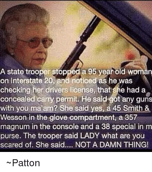 Guns, Memes, and Old Woman: A state trooper stopped a 95 year old woman  on Interstate 20, and noticed as he was  checking her drivers license, that she had a  concealed carry permit. He said got any guns  with you ma am? She said yes, a 45 Smith &  Wesson in the glove compartment, a 357  magnum in the console and a 38 special in m  purse. The trooper said LADY what are you  scared of. She said.... NOT A DAMN THING! ~Patton
