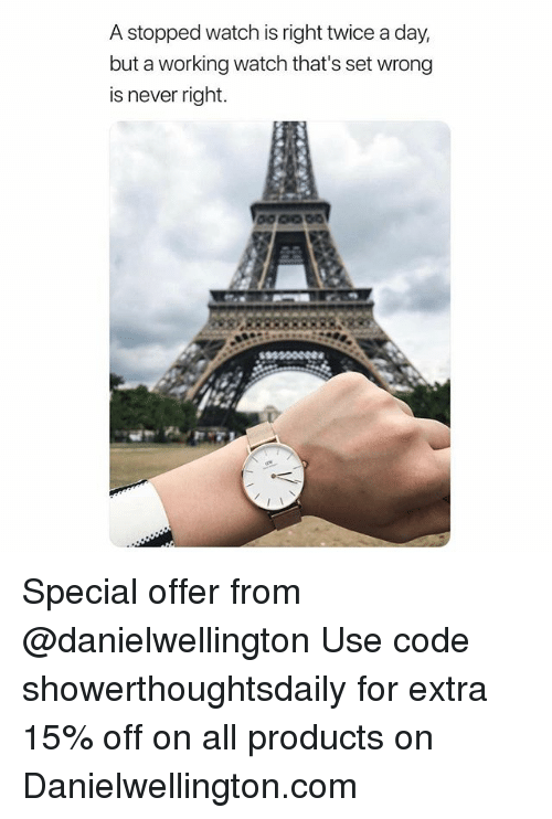 Memes, Watch, and Never: A stopped watch is right twice a day,  but a working watch that's set wrong  is never right. Special offer from @danielwellington Use code showerthoughtsdaily for extra 15% off on all products on Danielwellington.com