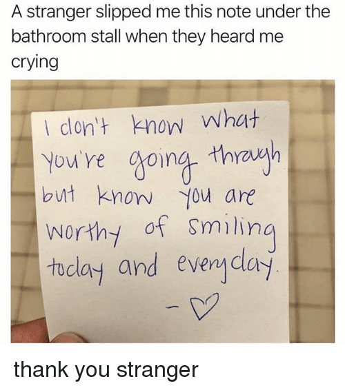 Crying, Memes, and Thank You: A stranger slipped me this note under the  bathroom stall when they heard me  crying  don't know What  Yow're gona thwavgh  but know you are  worthy of Smilin  tu  clay and evenyclay thank you stranger