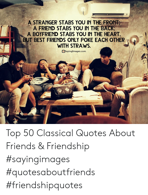 Friends, Best, and Heart: A STRANGER STABS YOU IN THE FRONT  A FRIEND STABS YOU IN THE BACK  A BOYFRIEND STABS YOU IN THE HEART  BUT BEST FRIENDS ONLY POKE EACH OTHER  WITH STRAWS.  aSayinglmages.com Top 50 Classical Quotes About Friends & Friendship #sayingimages #quotesaboutfriends #friendshipquotes