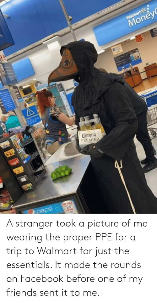 Facebook, Friends, and Walmart: A stranger took a picture of me wearing the proper PPE for a trip to Walmart for just the essentials. It made the rounds on Facebook before one of my friends sent it to me.