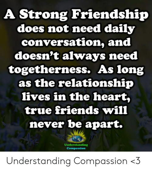Friends, Memes, and True: A Strong Friendship  does not need daily  conversation, and  doesn't always need  togetherness. As long  as the relationship  lives in the heart,  true friends will  never be apart.  Understanding  Compassion Understanding Compassion <3