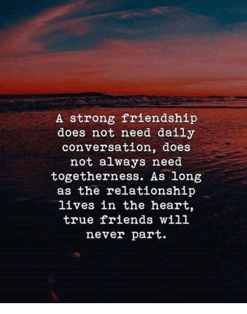 Friends, True, and Heart: A strong friendship  does not need daily  conversation, does  not always need  togetherness. As long  as the relationship  lives in the heart,  true friends will  never part.