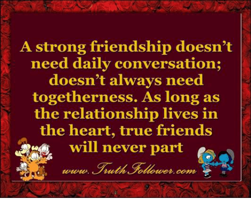 Memes, Converse, and Strong: A strong friendship doesn't  need daily conversation;  doesn't always need  togetherness. As long as  the relationship lives in  the heart, true friends  will never part  Coma,