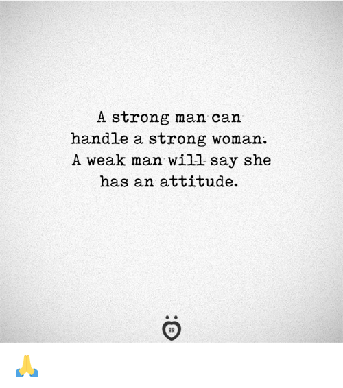 Strong, Attitude, and A Strong Woman: A strong man can  handle a strong woman.  A weak man will say she  has an attitude. 🙏