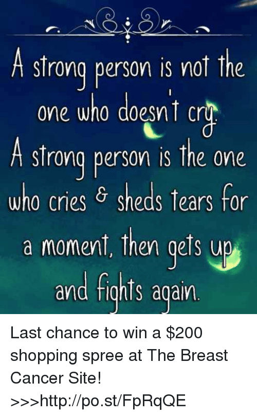 Dank, Breast Cancer, and 🤖: A strong person is not the  one who doesnt cr  A strong person is the one  who cries 6 sheds tears for  a moment, then gets up  and fights again Last chance to win a $200 shopping spree at The Breast Cancer Site!   >>>http://po.st/FpRqQE