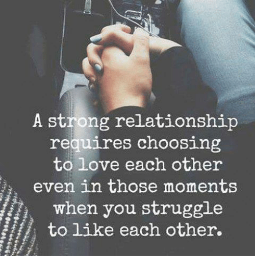 Memes, Struggle, and Strong: A strong relationship  requires choosing  to love each other  i, even in those moments  when you struggle  to like each other.