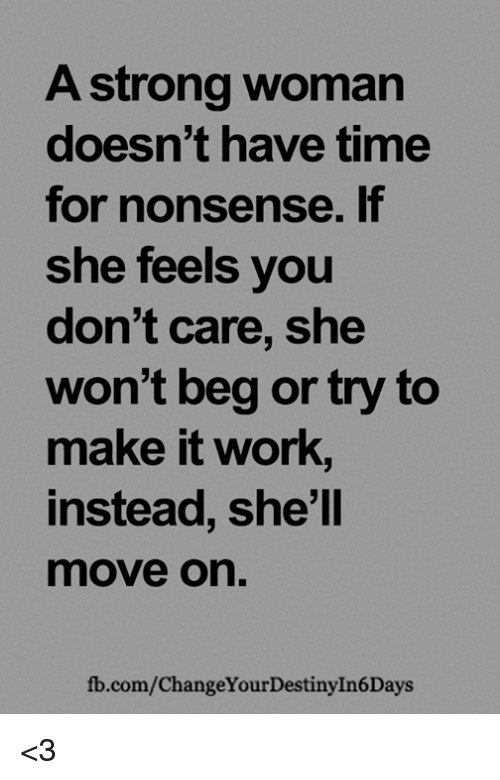 Memes, Work, and fb.com: A strong woman  doesn't have time  for nonsense. If  she feels you  don't care, she  won't beg or try to  make it work,  instead, she'll  move on  fb.com/ChangeYourDestinyIn6Days <3