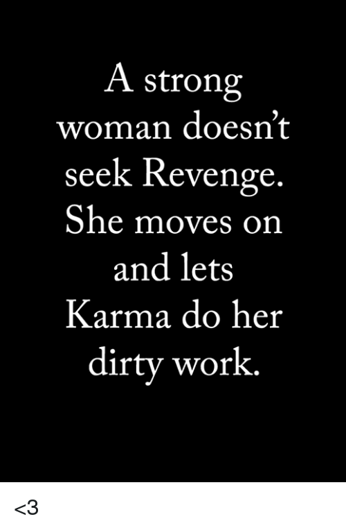 Memes, Revenge, and Work: A strong  woman doesn't  seek Revenge  She moves on  and lets  Karma do her  dirty work. <3