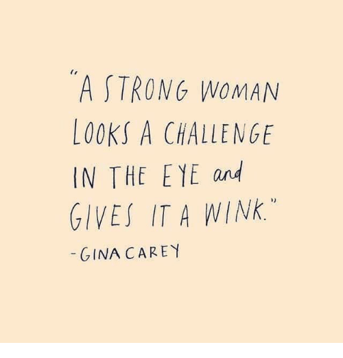 Strong, A Strong Woman, and Eye: A STRONG WOMAN  LOOKS A CHALLENGE  IN THE EYE and  GIVES IT A WINK.  GINA CAREY