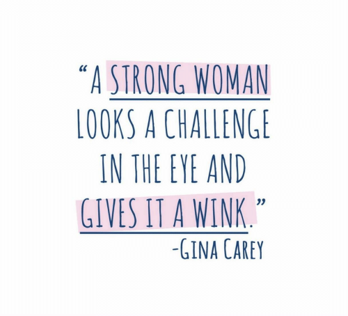 """Strong, A Strong Woman, and Eye: """"A STRONG WOMAN  LOOKS A CHALLENGE  IN THE EYE AND  GIVES IT A WINK  0S  -GINA CAREY"""