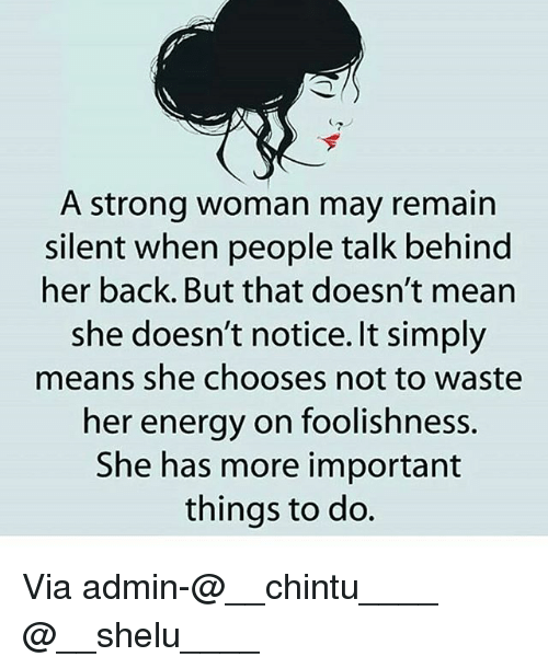 Energy, Memes, and Mean: A strong woman may remain  silent when people talk behind  her back. But that doesn't mean  she doesn't notice. It simply  means she chooses not to waste  her energy on foolishness.  She has more important  things to do. Via admin-@__chintu____ @__shelu____
