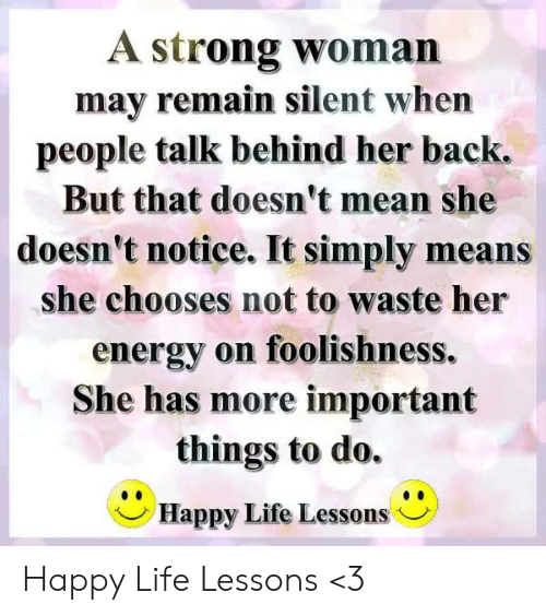 Energy, Life, and Memes: A strong woman  may remain silent when  people talk behind her back.  But that doesn't mean she  doesn't notice. It simply means  she chooses not to waste her  energy on foolishness.  She has more important  things to do.  Happy Life Lessons ノ Happy Life Lessons <3