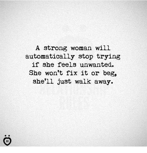 Strong, A Strong Woman, and Shell: A strong woman will  automatically stop trying  if she feels unwanted.  She won't fix it or beg,  she'll just walk away.