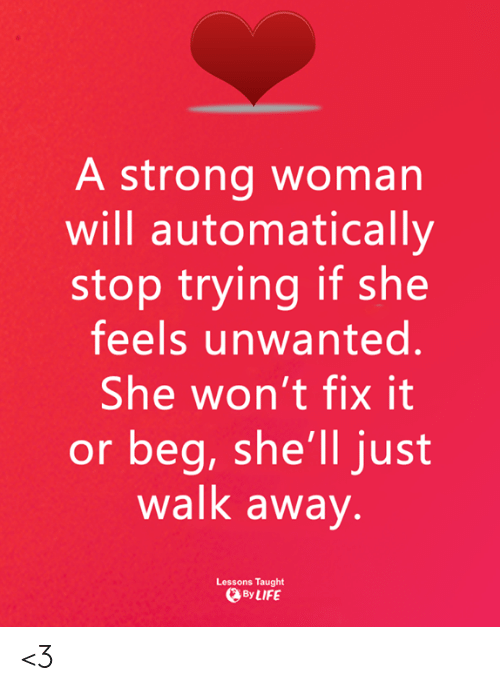 Memes, Strong, and A Strong Woman: A strong woman  will automatically  stop trying if she  feels unwanted.  She won't fix it  or beg, she'll just  walk away  Lessons Taught  ByLIFE <3