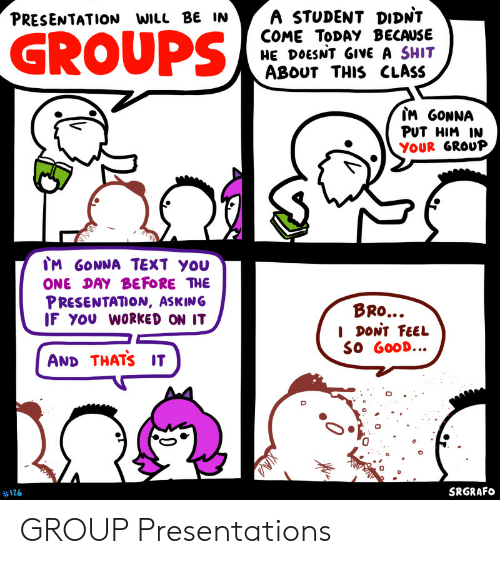 Good, Text, and Today: A STUDENT DIDNT  COME TODAY BECAUSE  HE DOESNT GIVE A SHIT  ABOUT THIS CLASS  PRESENTATION WILL BE IN  GROUPS  IM GONNA  PUT HIM IN  YOUR GROUP  IM GONNA TEXT YOU  ONE DAY BEFORE THE  PRESENTATION, ASKING  IF YOU WORKED ON IT  BRO...  I DONT FEEL  SO GOOD...  AND THATS IT  SRGRAFO  #126  0 GROUP Presentations