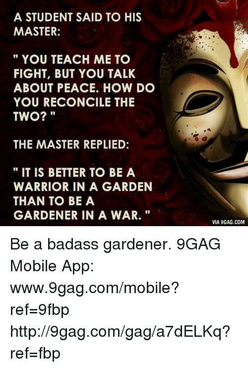 how to be a gardener. Dank, 🤖, And Warrior: A STUDENT SAID TO HIS MASTER: YOU TEACH How To Be Gardener