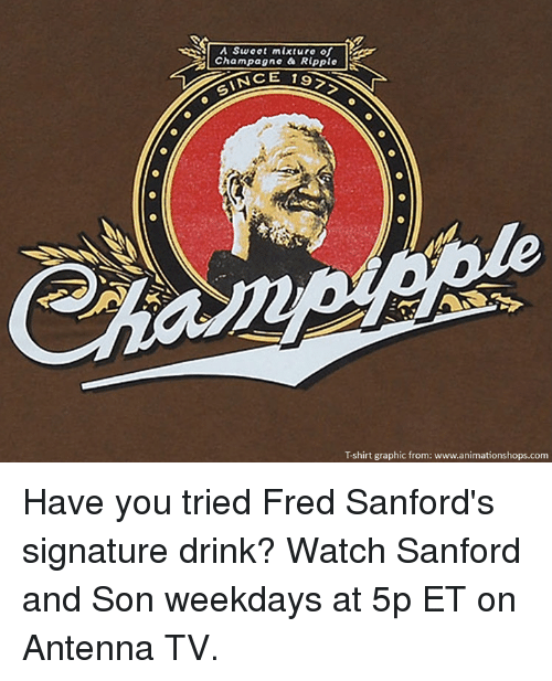 Memes, Champagne, and 🤖: A Swoot mixture of  Champagne a Ripple  INCE 19  Tshirt graphic from: www.animationshops.com Have you tried Fred Sanford's signature drink?  Watch Sanford and Son weekdays at 5p ET on Antenna TV.