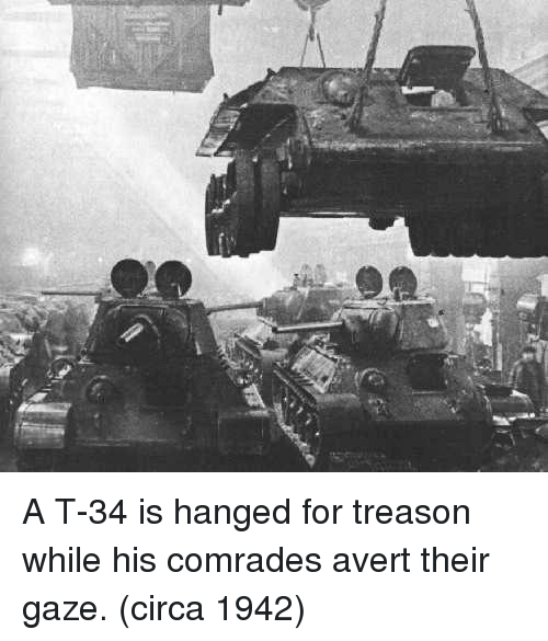 Treason, Circa, and For: A T-34 is hanged for treason while his comrades avert their gaze. (circa 1942)