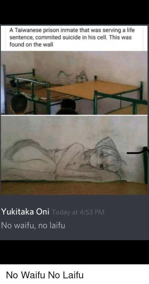 Anime, Life, and Prison: A Taiwanese prison inmate that was serving a life  sentence, commited suicide in his cell. This was  found on the wall  Yukitaka Oni  Today at 4:53 PM  No waifu, no laifu