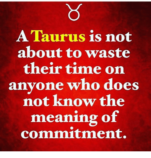 a taurus is not about to waste their time on anyone who does not