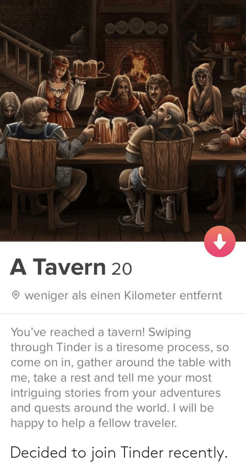 Tinder, Happy, and Help: A Tavern 20  weniger als einen Kilometer entfernt  You've reached a tavern! Swiping  through Tinder is a tiresome process, so  come on in, gather around the table with  me, take a rest and tell me your most  intriguing stories from your adventures  and quests around the world. I will be  happy to help a fellow traveler. Decided to join Tinder recently.
