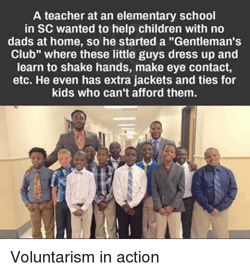 "Children, Club, and Memes: A teacher at an elementary school  in SC wanted to help children with no  dads at home, so he started a ""Gentleman's  Club"" where these little guys dress up and  learn to shake hands, make eye contact,  etc. He even has extra jackets and ties for  kids who can't afford them. Voluntarism in action"