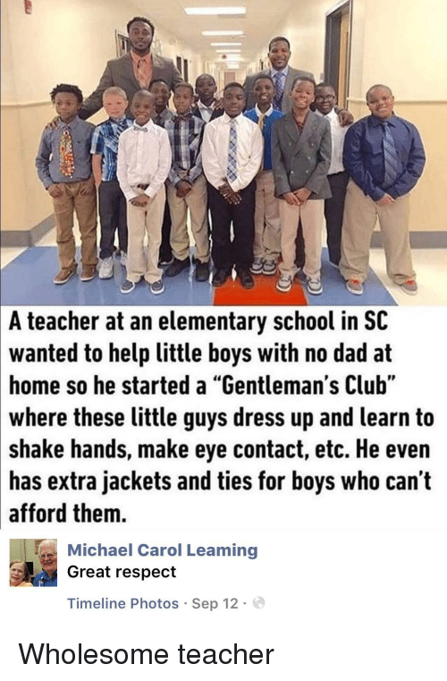 """Club, Dad, and Respect: A  teacher at an elementary school in SC  wanted  to help little boys with no dad at  so he started a """"Gentleman's Club""""  home  where these little guys dress up and learn to  shake hands, make eye contact, etc. He even  has extra jackets and ties for boys who can't  afford them.  Michael Carol Leaming  Great respect  Timeline Photos Sep 12. Wholesome teacher"""