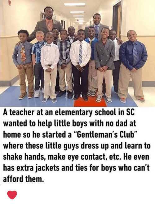 """Club, Dad, and School: A teacher at an elementary school in SC  wanted to help little boys with no dad at  home so he started a """"Gentleman's Club""""  where these little guys dress up and learn to  shake hands, make eye contact, etc. He even  has extra jackets and ties for boys who can t  afford them. ❤"""
