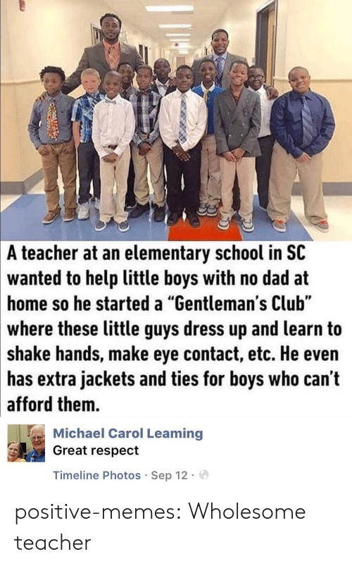 """Club, Dad, and Memes: A  teacher at an elementary school in SC  wanted  to help little boys with no dad at  so he started a """"Gentleman's Club""""  home  where these little guys dress up and learn to  shake hands, make eye contact, etc. He even  has extra jackets and ties for boys who can't  afford them.  Michael Carol Leaming  Great respect  Timeline Photos Sep 12. positive-memes:  Wholesome teacher"""