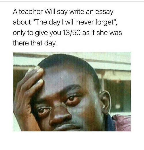 a teacher will say write an essay about the day will never forget  memes 🤖 and teachers a teacher will say write an essay about