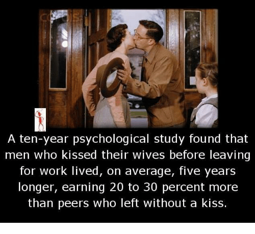 Memes, Work, and Kiss: A ten-year psychological study found that  men who kissed their wives before leaving  for work lived, on average, five years  longer, earning 20 to 30 percent more  than peers who left without a kiss.