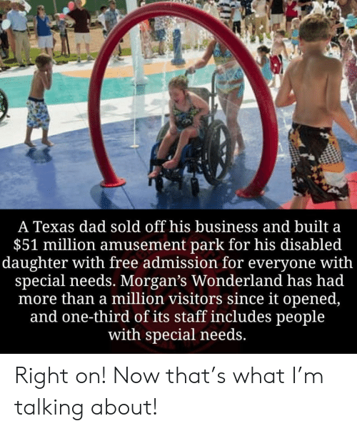 Dad, Business, and Free: A Texas dad sold off his business and built a  $51 million amusement park for his disabled  daughter with free admission for everyone with  special needs. Morgan's Wonderland has had  more than a million visitors since it opened,  and one-third of its staff includes people  with special needs. Right on! Now that's what I'm talking about!